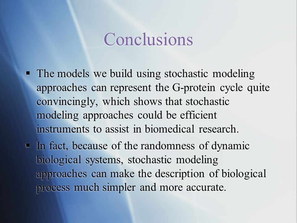 Conclusions  The models we build using stochastic modeling approaches can represent the G-protein cycle quite convincingly, which shows that stochastic modeling approaches could be efficient instruments to assist in biomedical research.