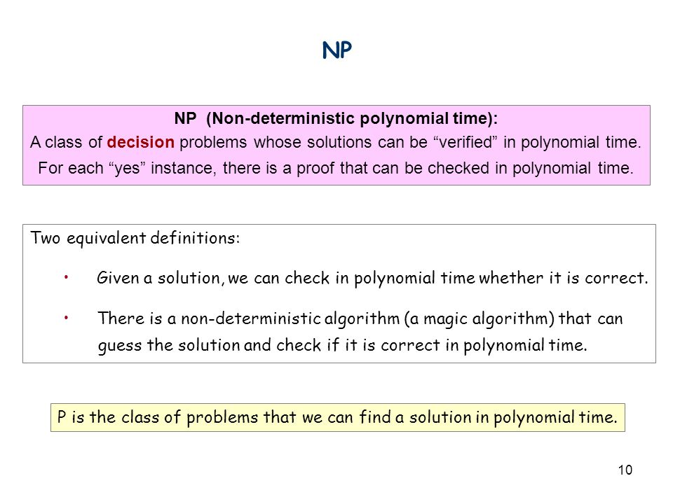 10 NP Two equivalent definitions: Given a solution, we can check in polynomial time whether it is correct. There is a non-deterministic algorithm (a m