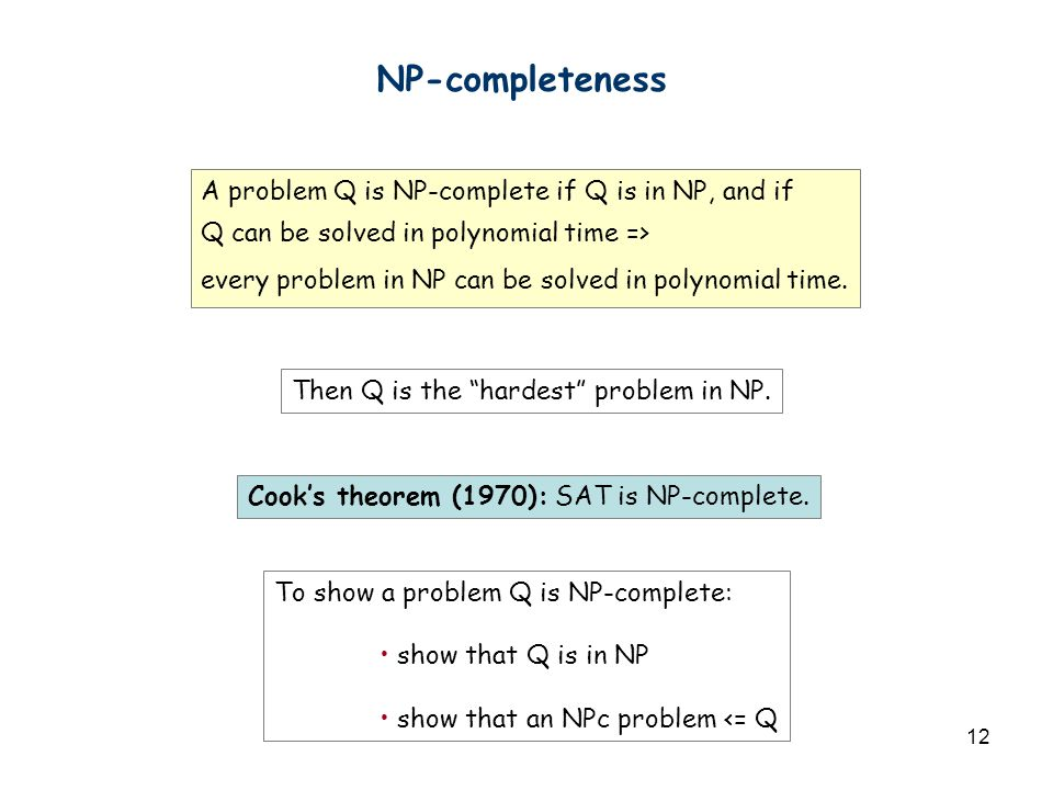 12 NP-completeness A problem Q is NP-complete if Q is in NP, and if Q can be solved in polynomial time => every problem in NP can be solved in polynomial time.