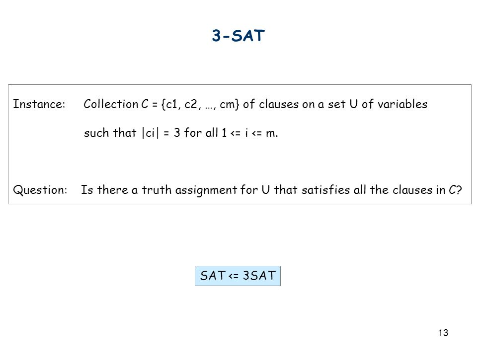 13 3-SAT Instance: Collection C = {c1, c2, …, cm} of clauses on a set U of variables such that |ci| = 3 for all 1 <= i <= m. Question: Is there a trut