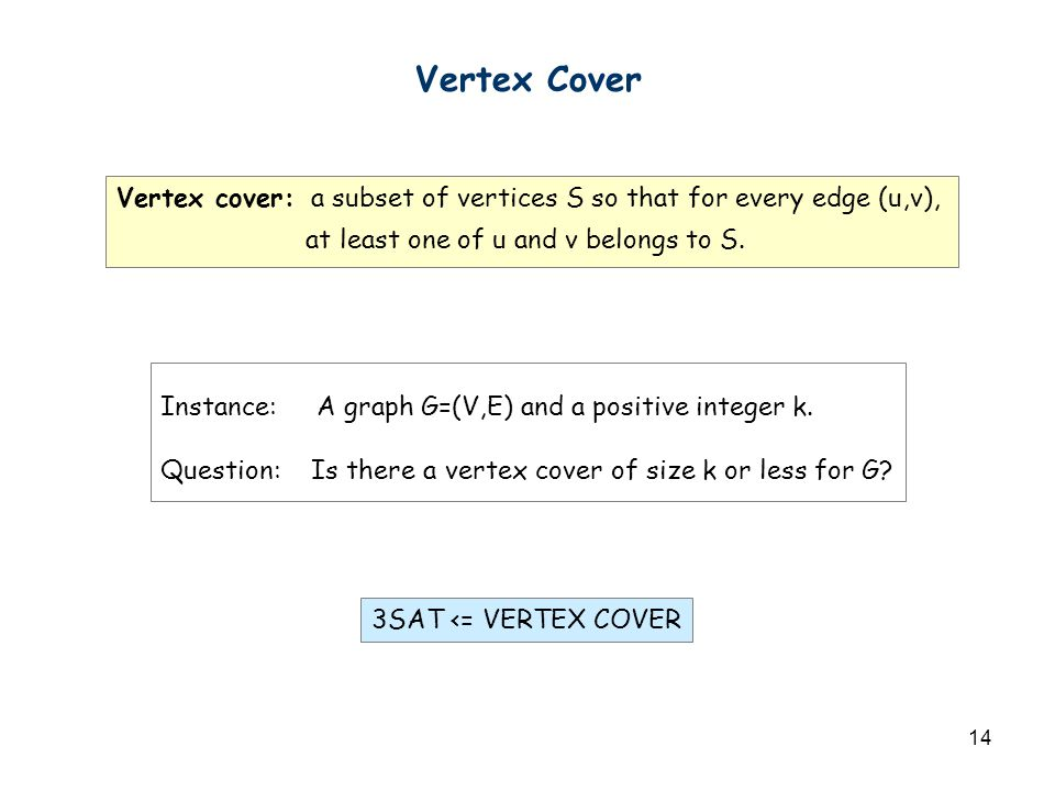 14 Vertex Cover Instance: A graph G=(V,E) and a positive integer k. Question: Is there a vertex cover of size k or less for G? Vertex cover: a subset