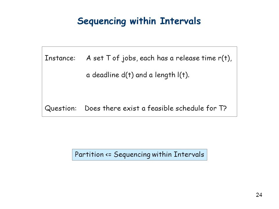 24 Sequencing within Intervals Instance: A set T of jobs, each has a release time r(t), a deadline d(t) and a length l(t). Question: Does there exist