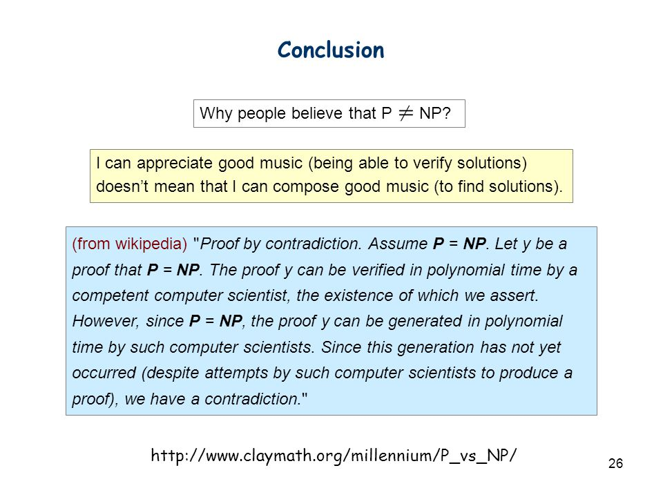 26 Conclusion Why people believe that P NP? I can appreciate good music (being able to verify solutions) doesn't mean that I can compose good music (t