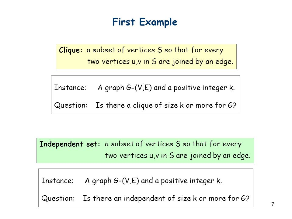 7 First Example Clique: a subset of vertices S so that for every two vertices u,v in S are joined by an edge. Instance: A graph G=(V,E) and a positive