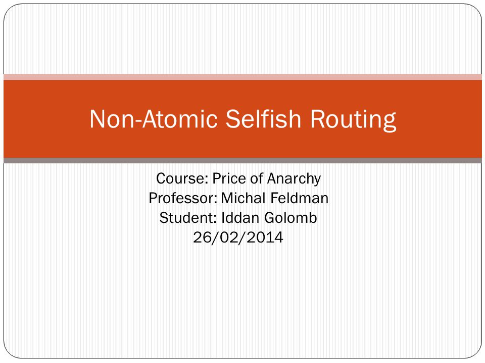 Course: Price of Anarchy Professor: Michal Feldman Student: Iddan Golomb 26/02/2014 Non-Atomic Selfish Routing