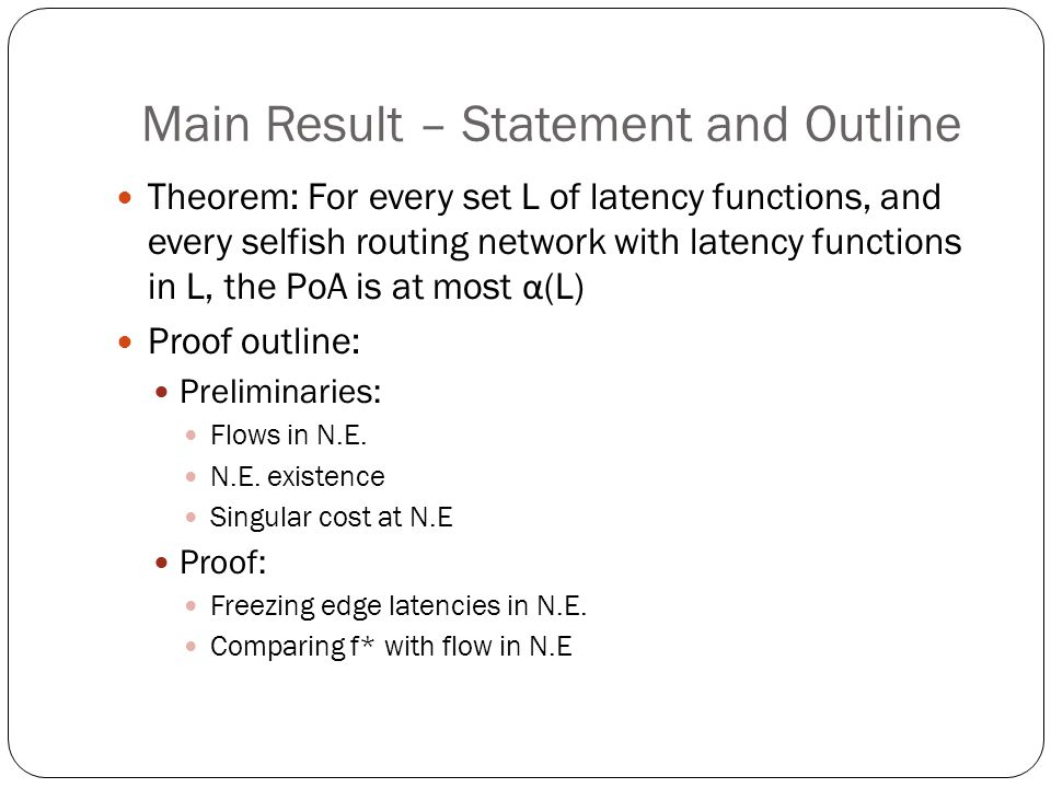 Main Result – Statement and Outline Theorem: For every set L of latency functions, and every selfish routing network with latency functions in L, the PoA is at most α (L) Proof outline: Preliminaries: Flows in N.E.