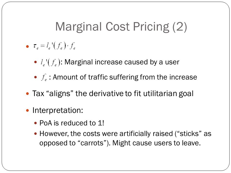 Marginal Cost Pricing (2) : Marginal increase caused by a user : Amount of traffic suffering from the increase Tax aligns the derivative to fit utilitarian goal Interpretation: PoA is reduced to 1.