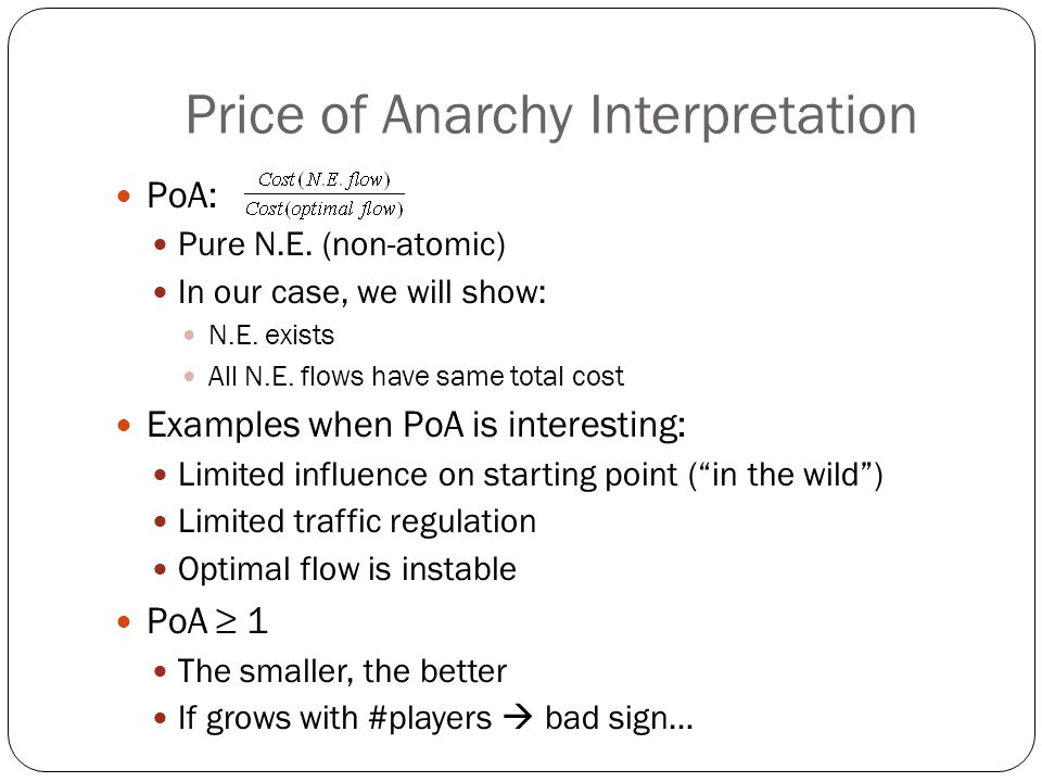 Price of Anarchy Interpretation PoA: Pure N.E. (non-atomic) In our case, we will show: N.E.