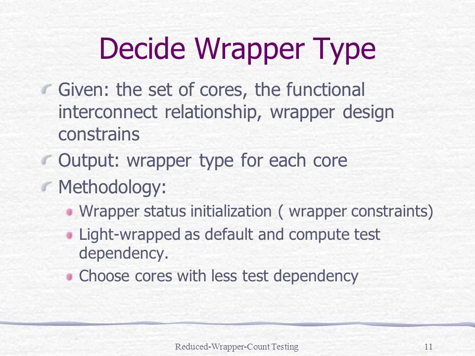 Reduced-Wrapper-Count Testing11 Decide Wrapper Type Given: the set of cores, the functional interconnect relationship, wrapper design constrains Output: wrapper type for each core Methodology: Wrapper status initialization ( wrapper constraints) Light-wrapped as default and compute test dependency.