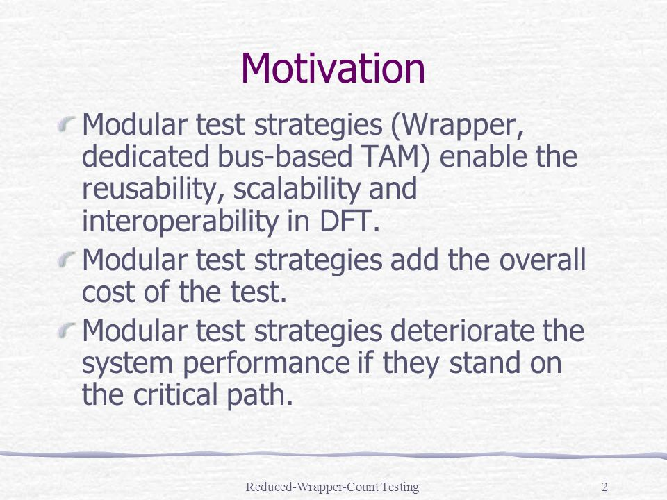 Reduced-Wrapper-Count Testing2 Motivation Modular test strategies (Wrapper, dedicated bus-based TAM) enable the reusability, scalability and interoperability in DFT.