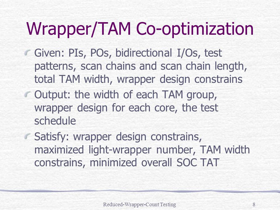 Reduced-Wrapper-Count Testing8 Wrapper/TAM Co-optimization Given: PIs, POs, bidirectional I/Os, test patterns, scan chains and scan chain length, total TAM width, wrapper design constrains Output: the width of each TAM group, wrapper design for each core, the test schedule Satisfy: wrapper design constrains, maximized light-wrapper number, TAM width constrains, minimized overall SOC TAT
