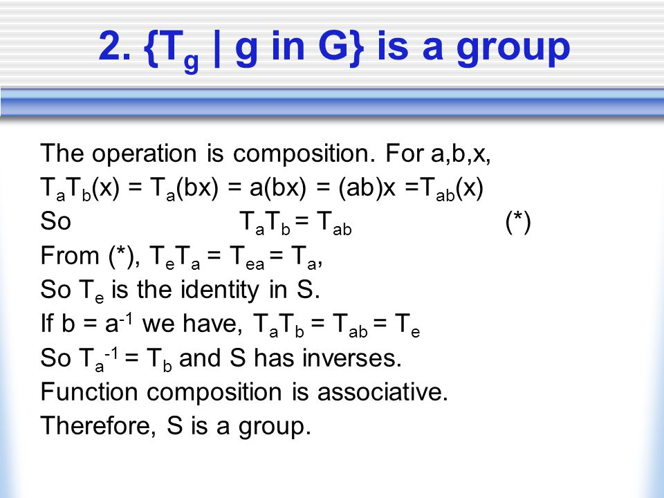 2. {T g | g in G} is a group The operation is composition. For a,b,x, T a T b (x) = T a (bx) = a(bx) = (ab)x =T ab (x) So T a T b = T ab (*) From (*),
