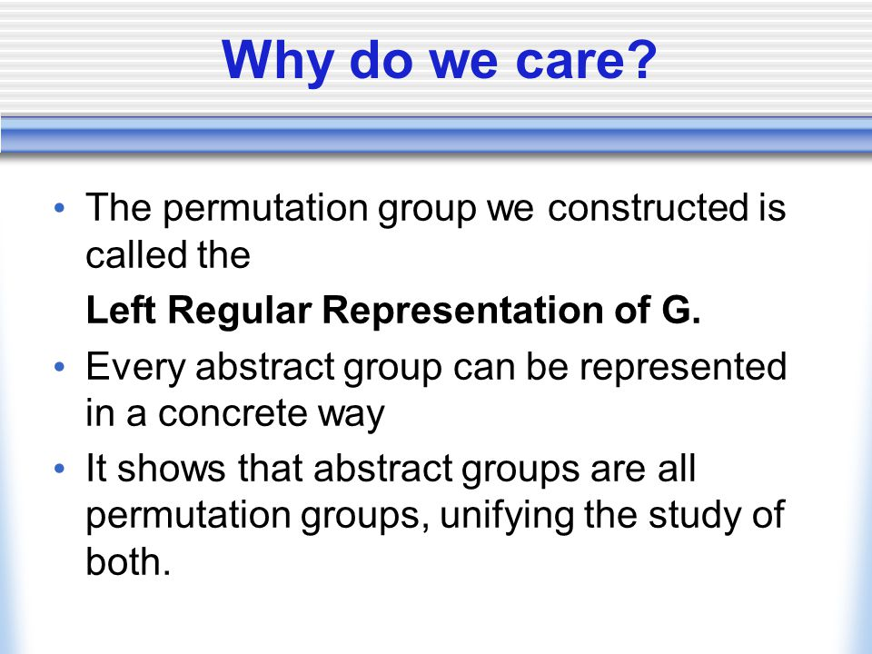 Why do we care? The permutation group we constructed is called the Left Regular Representation of G. Every abstract group can be represented in a conc