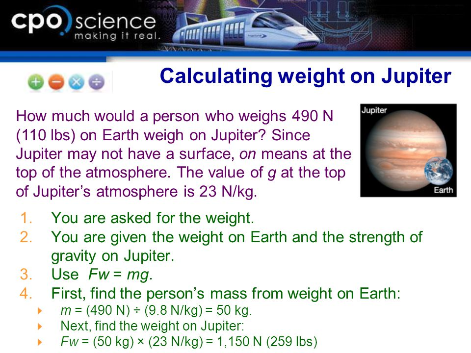 1.You are asked for the weight. 2.You are given the weight on Earth and the strength of gravity on Jupiter. 3.Use Fw = mg. 4.First, find the person's