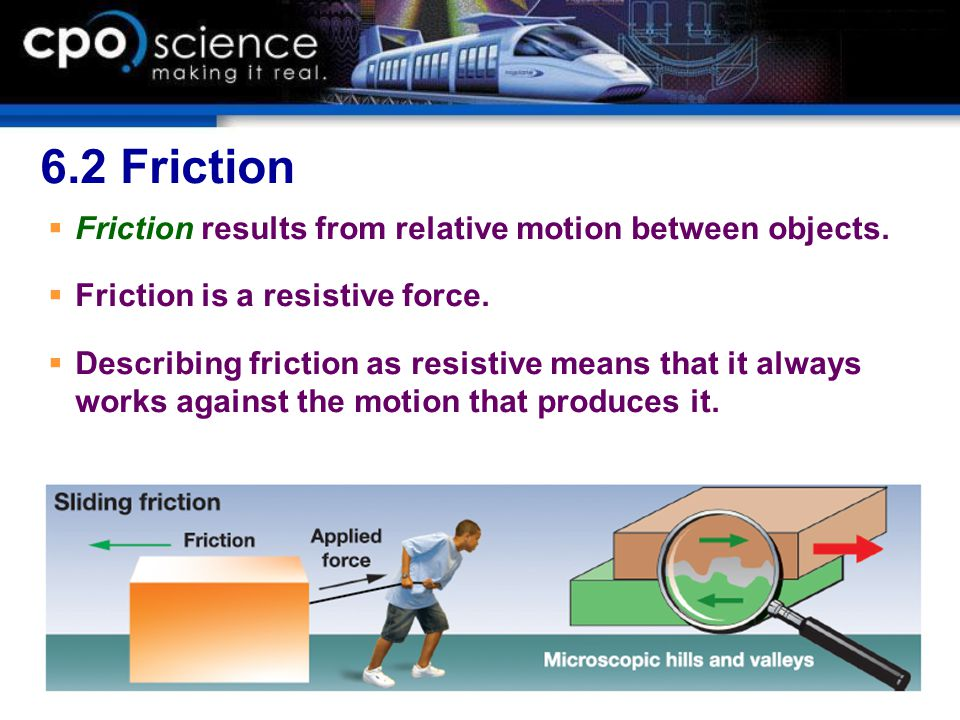 6.2 Friction  Friction results from relative motion between objects.  Friction is a resistive force.  Describing friction as resistive means that i