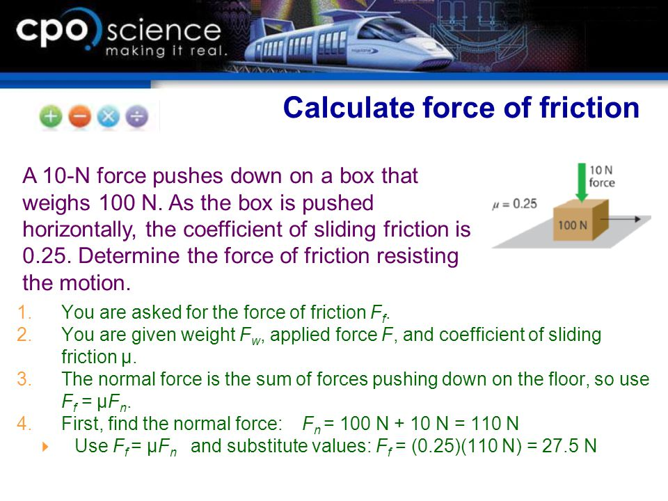 1.You are asked for the force of friction F f. 2.You are given weight F w, applied force F, and coefficient of sliding friction μ. 3.The normal force