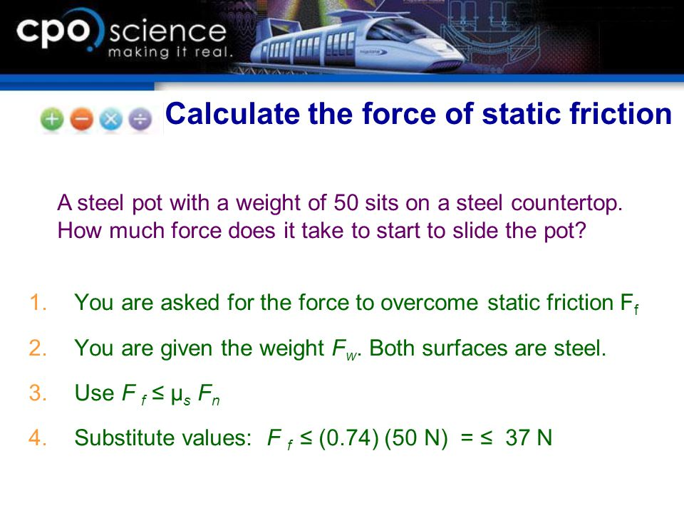 1.You are asked for the force to overcome static friction F f 2.You are given the weight F w. Both surfaces are steel. 3.Use F f ≤ μ s F n 4.Substitut