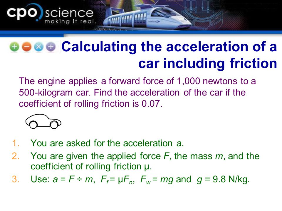 1.You are asked for the acceleration a. 2.You are given the applied force F, the mass m, and the coefficient of rolling friction μ. 3.Use: a = F ÷ m,