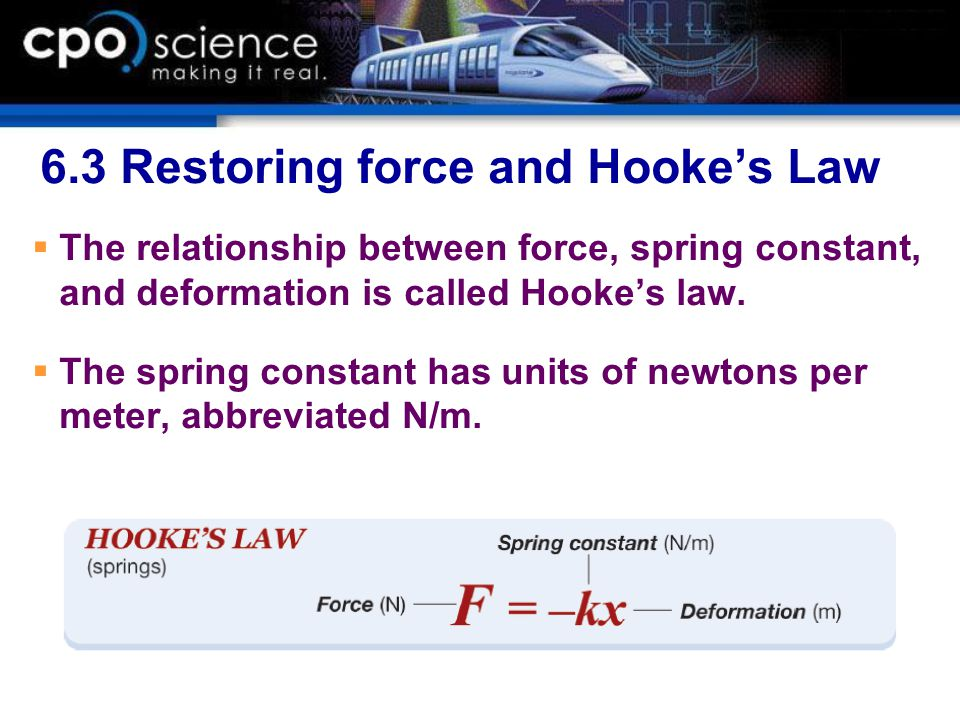 6.3 Restoring force and Hooke's Law  The relationship between force, spring constant, and deformation is called Hooke's law.  The spring constant ha