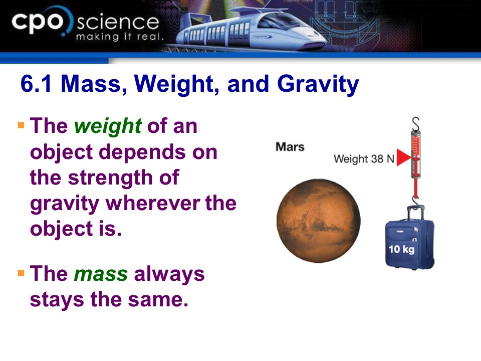 6.1 Mass, Weight, and Gravity  The weight of an object depends on the strength of gravity wherever the object is.  The mass always stays the same.