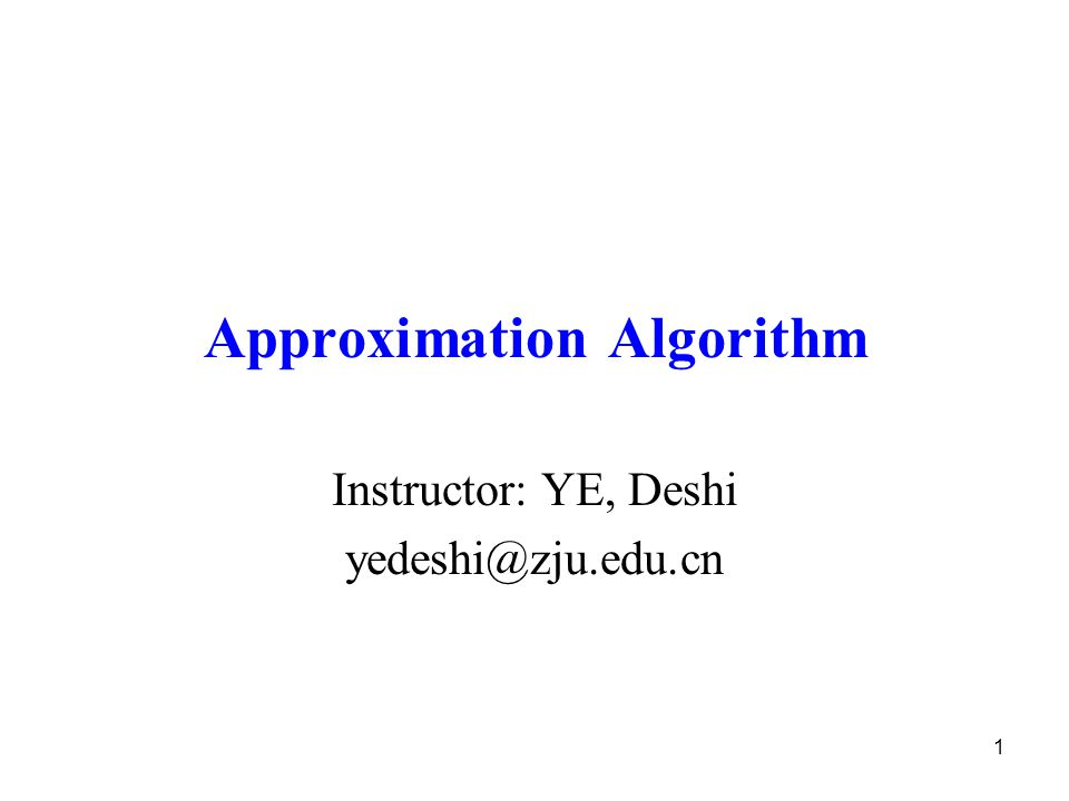 1 Approximation Algorithm Instructor: YE, Deshi yedeshi@zju.edu.cn