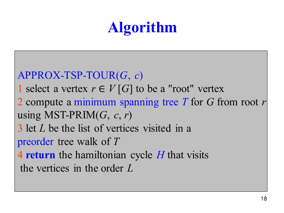 18 Algorithm APPROX-TSP-TOUR(G, c) 1 select a vertex r ∈ V [G] to be a root vertex 2 compute a minimum spanning tree T for G from root r using MST-PRIM(G, c, r) 3 let L be the list of vertices visited in a preorder tree walk of T 4 return the hamiltonian cycle H that visits the vertices in the order L