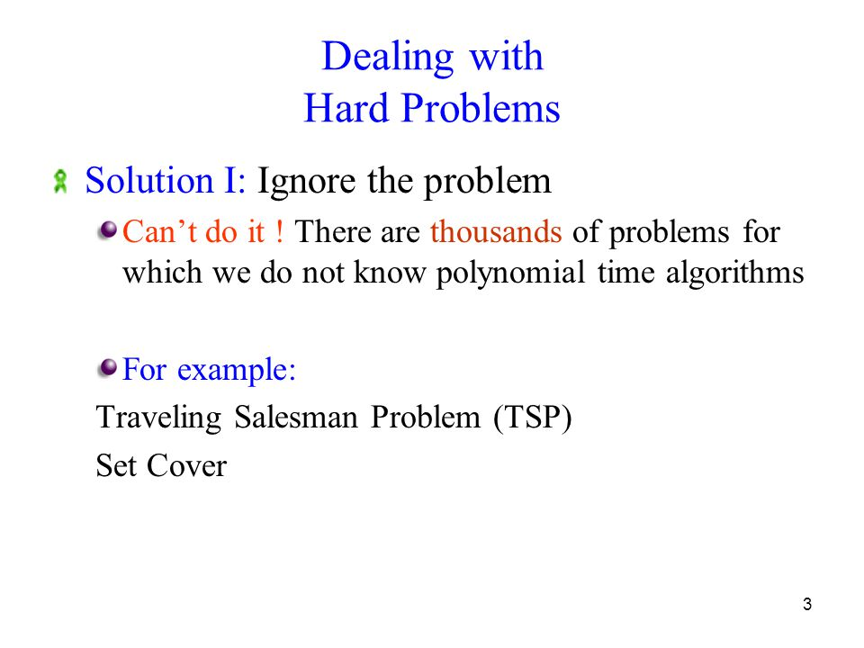 3 Dealing with Hard Problems Solution I: Ignore the problem Can't do it .