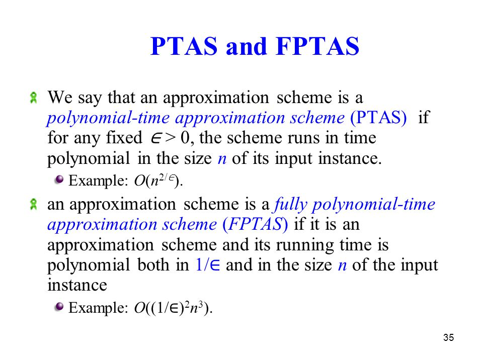 35 PTAS and FPTAS We say that an approximation scheme is a polynomial-time approximation scheme (PTAS) if for any fixed ∈ > 0, the scheme runs in time polynomial in the size n of its input instance.