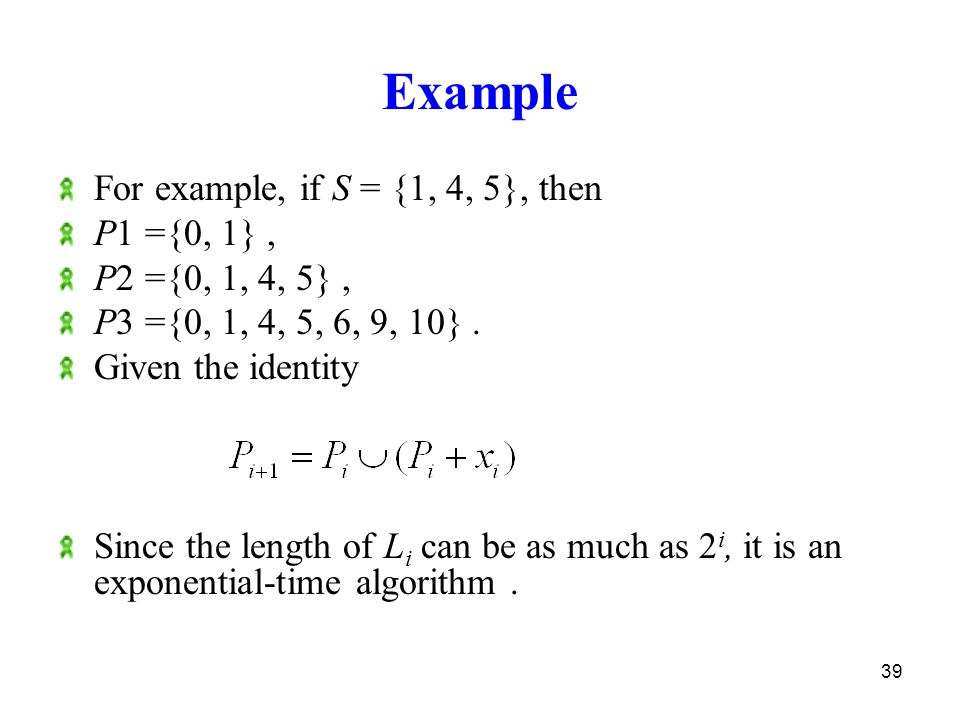 39 Example For example, if S = {1, 4, 5}, then P1 ={0, 1}, P2 ={0, 1, 4, 5}, P3 ={0, 1, 4, 5, 6, 9, 10}.