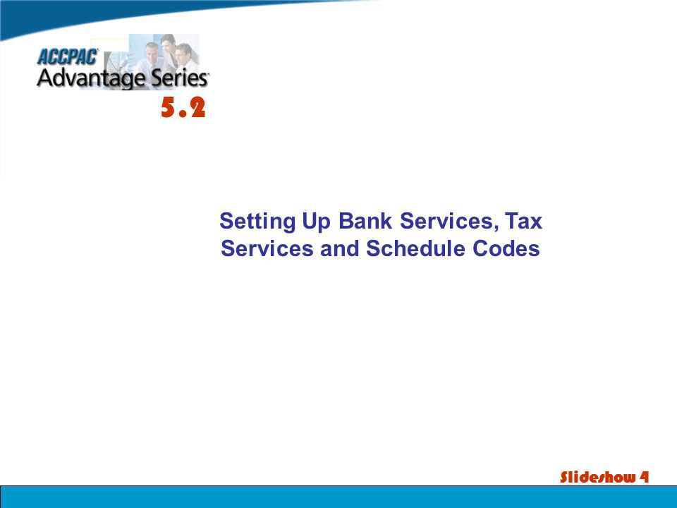Slideshow 4 Setting Up Bank Services, Tax Services and Schedule Codes 5.2