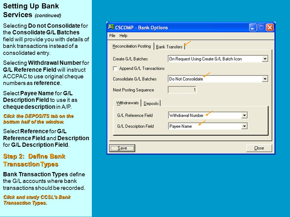 Setting Up Bank Services (continued) Selecting Do not Consolidate for the Consolidate G/L Batches field will provide you with details of bank transactions instead of a consolidated entry.