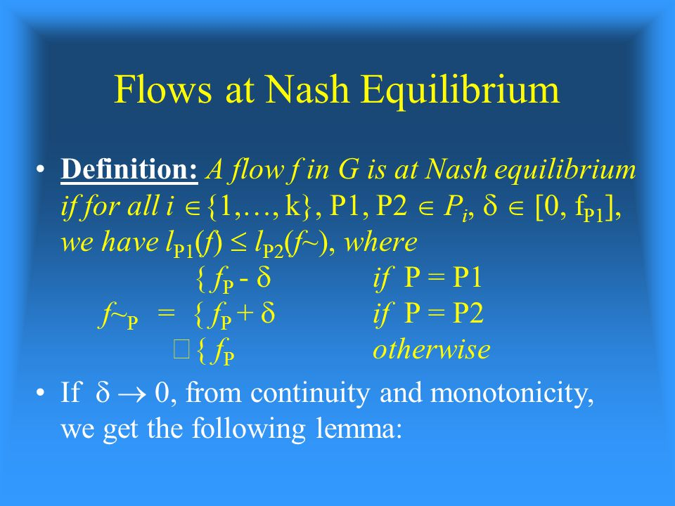 Flows at Nash Equilibrium Definition: A flow f in G is at Nash equilibrium if for all i  {1,…, k}, P1, P2  P i,   [0, f P1 ], we have l P1 (f)  l P2 (f~), where { f P -  if P = P1 f~ P = { f P +  if P = P2 Š{ f P otherwise If   0, from continuity and monotonicity, we get the following lemma: