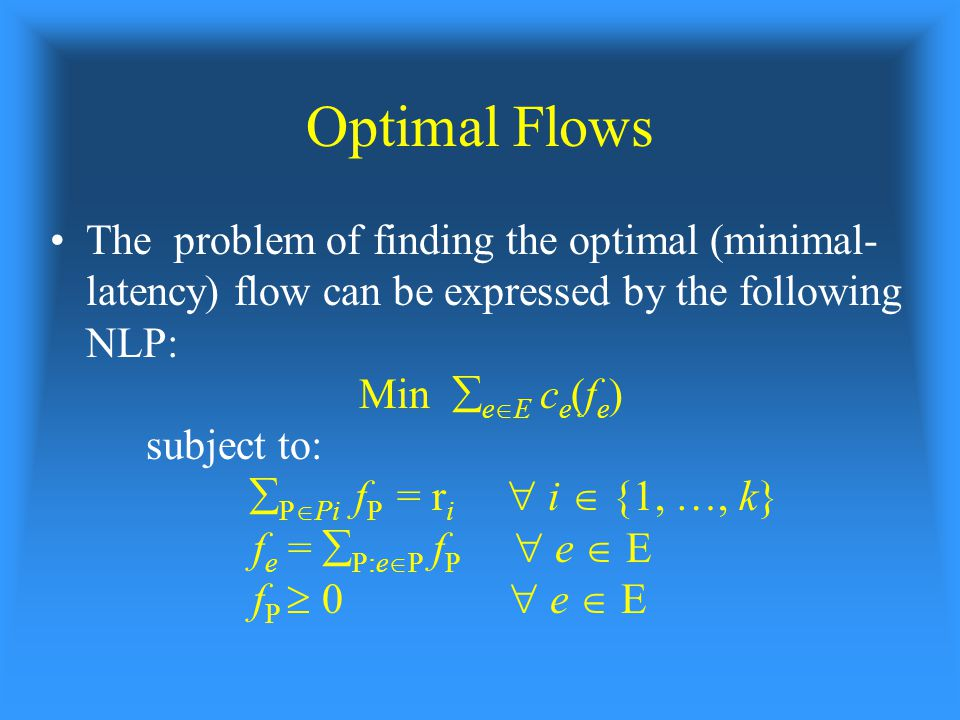 Optimal Flows The problem of finding the optimal (minimal- latency) flow can be expressed by the following NLP: Min  e  E c e (f e ) subject to:  P  Pi f P = r i  i  {1, …, k} f e =  P:e  P f P  e  E f P  0  e  E