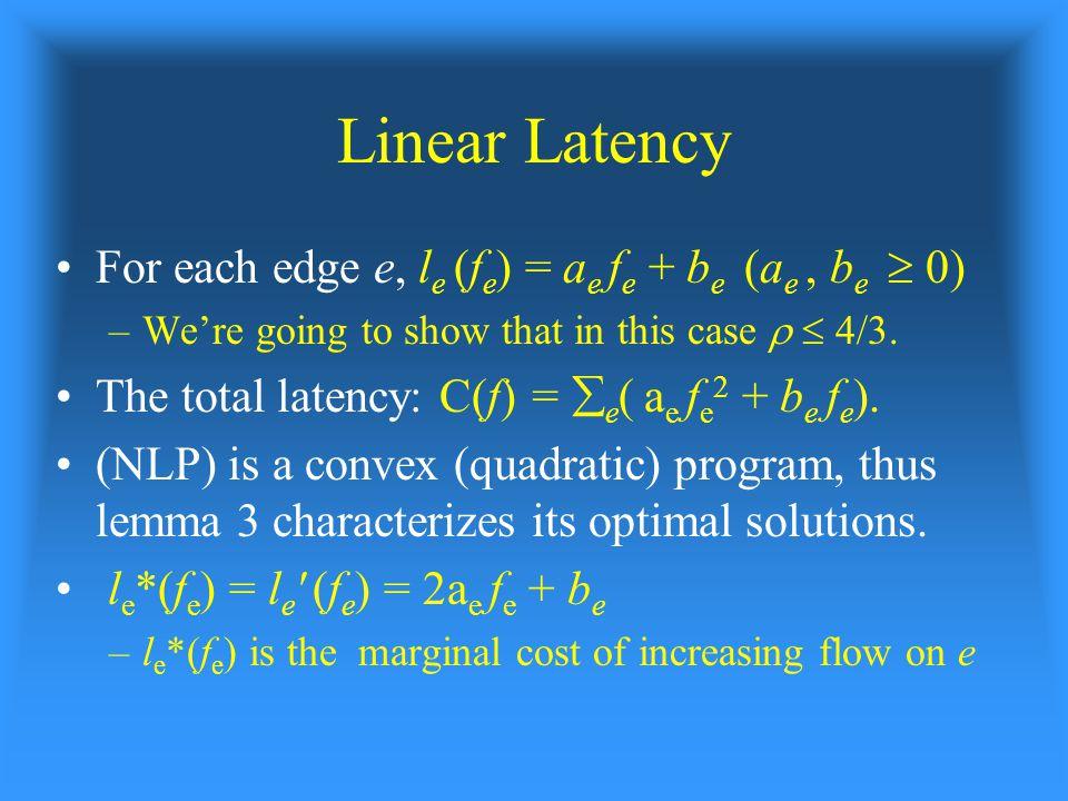 Linear Latency For each edge e, l e (f e ) = a e f e + b e (a e, b e  0) –We're going to show that in this case   4/3.