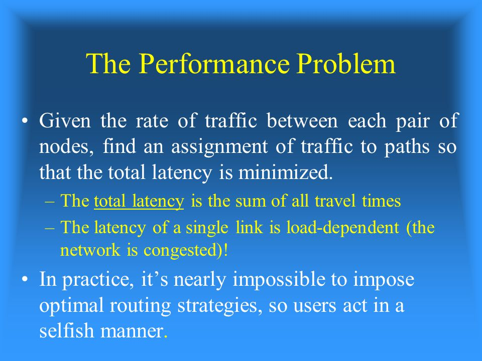 The Performance Problem Given the rate of traffic between each pair of nodes, find an assignment of traffic to paths so that the total latency is minimized.