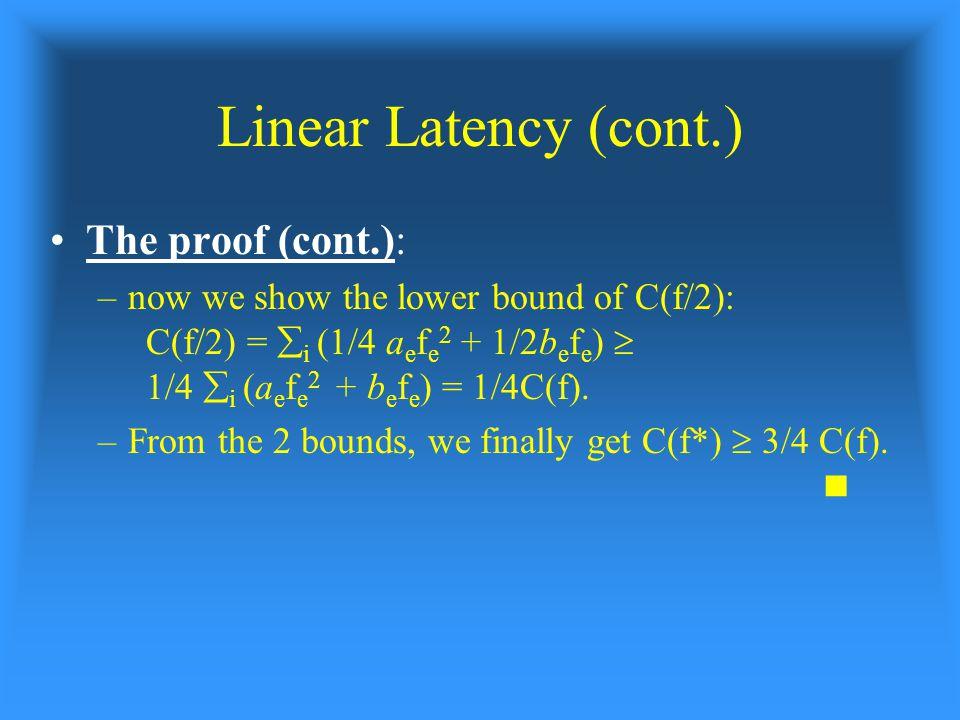 Linear Latency (cont.) The proof (cont.): –now we show the lower bound of C(f/2): C(f/2) =  i (1/4 a e f e 2 + 1/2b e f e )  1/4  i (a e f e 2 + b e f e ) = 1/4C(f).