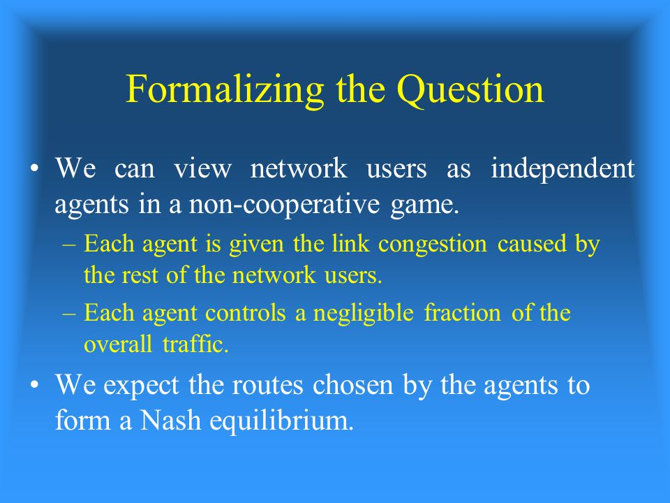 Formalizing the Question We can view network users as independent agents in a non-cooperative game.