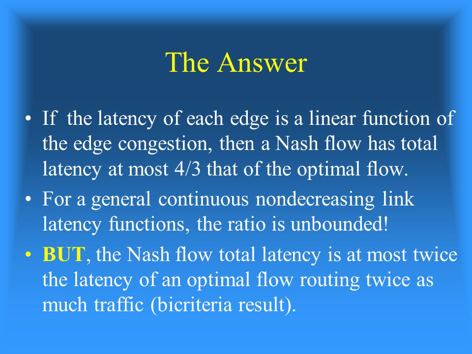 The Answer If the latency of each edge is a linear function of the edge congestion, then a Nash flow has total latency at most 4/3 that of the optimal flow.