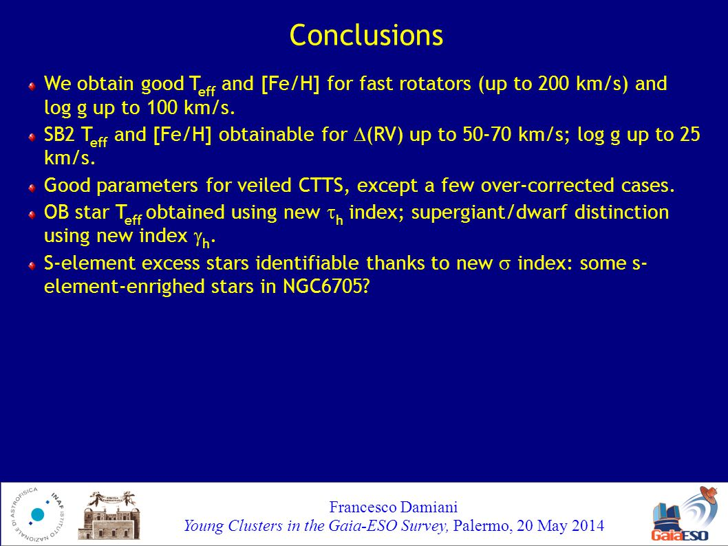 Francesco Damiani Young Clusters in the Gaia-ESO Survey, Palermo, 20 May 2014 Conclusions - 2 Problem: by now, you are maybe so (rightly) scared of all this complexity that you will never use this method...
