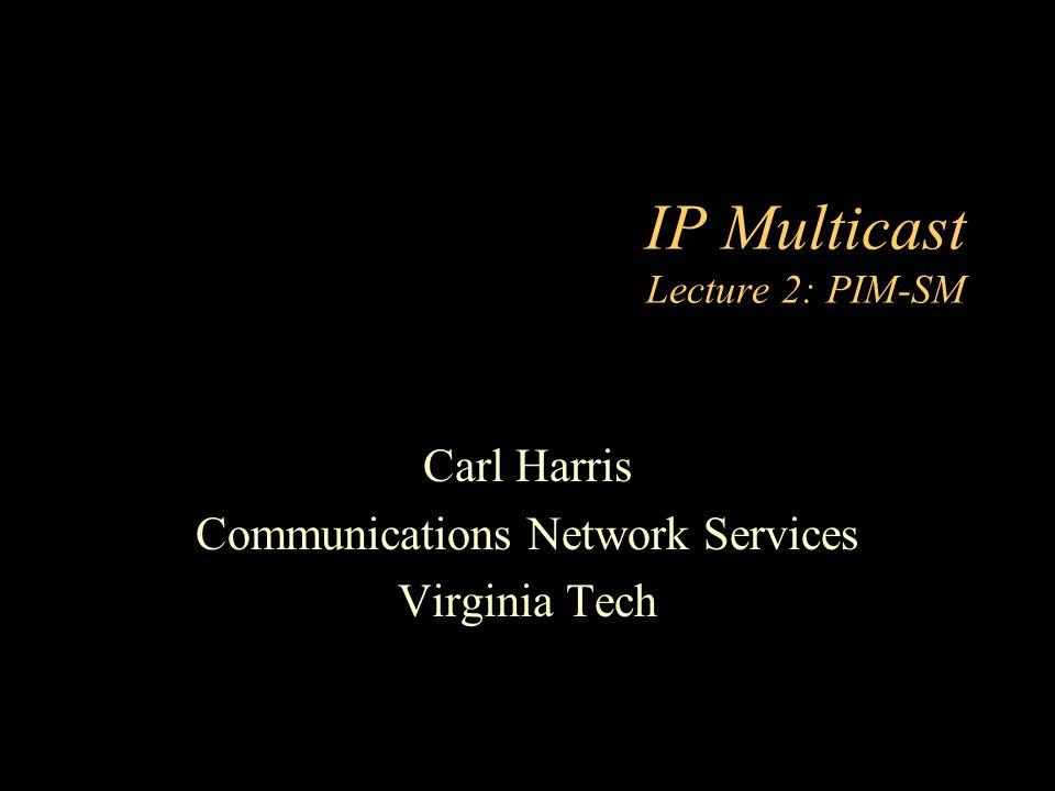 IP Multicast Lecture 2: PIM-SM Carl Harris Communications Network Services Virginia Tech