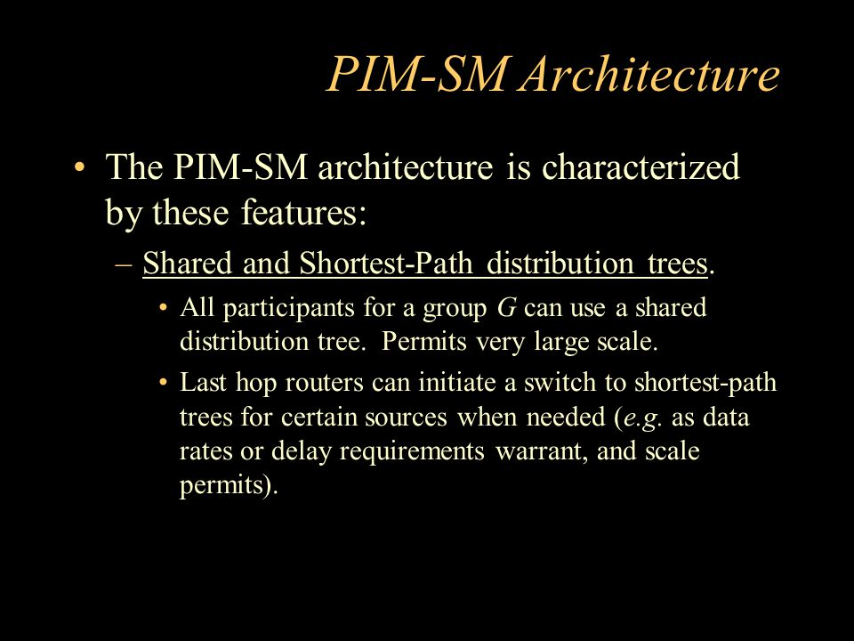 PIM-SM Architecture The PIM-SM architecture is characterized by these features: –Shared and Shortest-Path distribution trees.