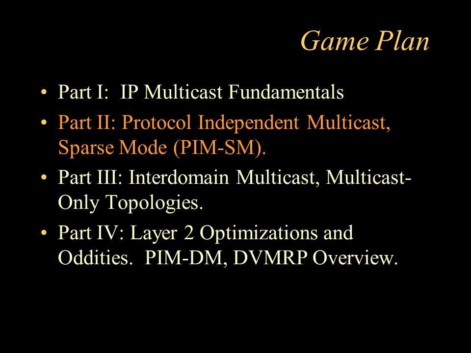 Game Plan Part I: IP Multicast Fundamentals Part II: Protocol Independent Multicast, Sparse Mode (PIM-SM).