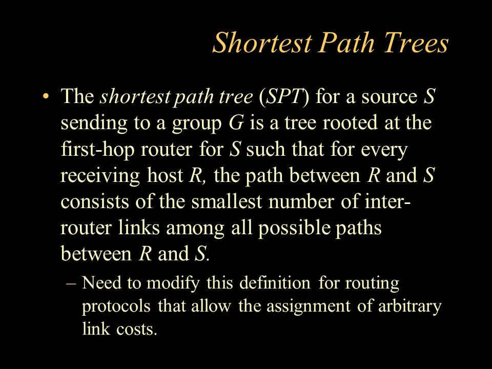 Shortest Path Trees The shortest path tree (SPT) for a source S sending to a group G is a tree rooted at the first-hop router for S such that for every receiving host R, the path between R and S consists of the smallest number of inter- router links among all possible paths between R and S.