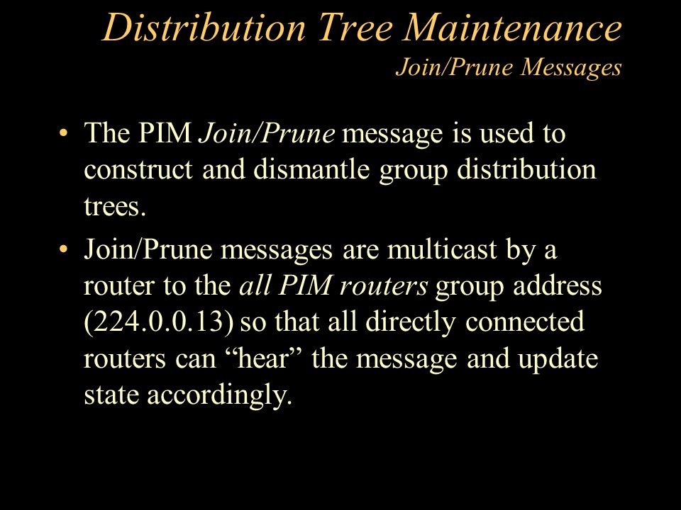 Distribution Tree Maintenance Join/Prune Messages The PIM Join/Prune message is used to construct and dismantle group distribution trees.