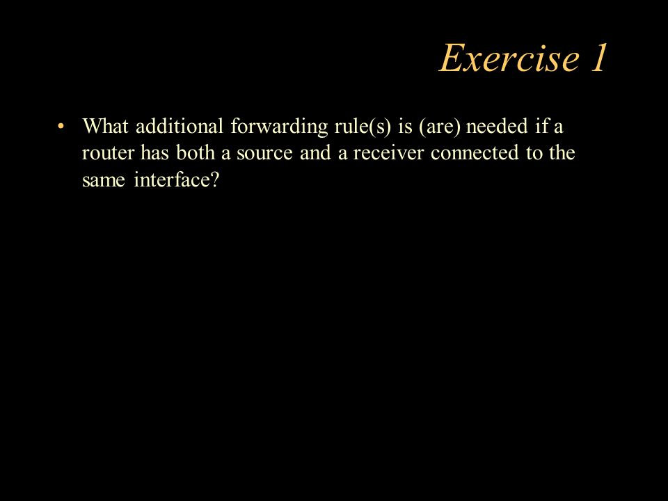 Exercise 1 What additional forwarding rule(s) is (are) needed if a router has both a source and a receiver connected to the same interface