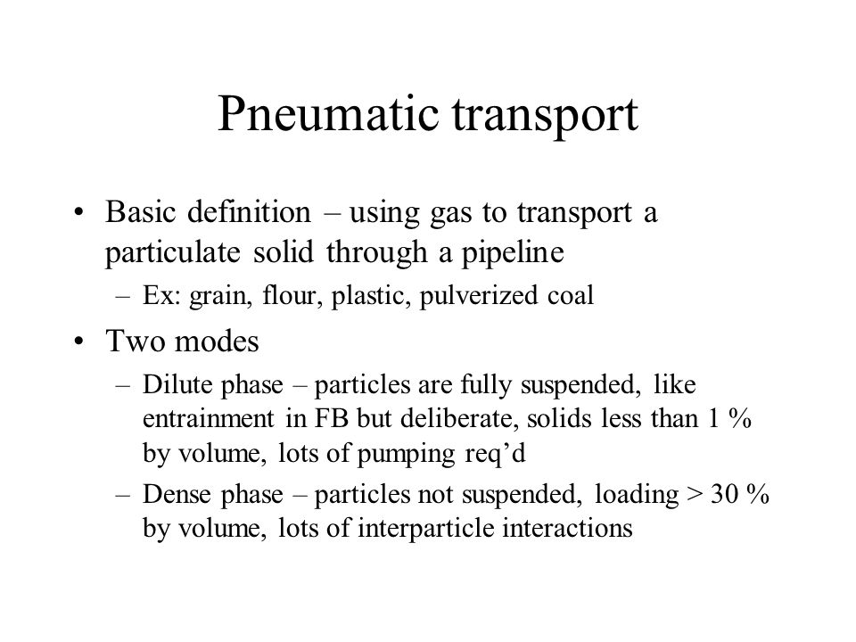 Pneumatic transport Basic definition – using gas to transport a particulate solid through a pipeline –Ex: grain, flour, plastic, pulverized coal Two m