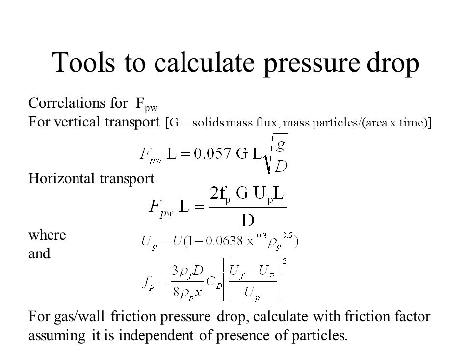 Tools to calculate pressure drop Correlations for F pw For vertical transport [G = solids mass flux, mass particles/(area x time)] Horizontal transpor