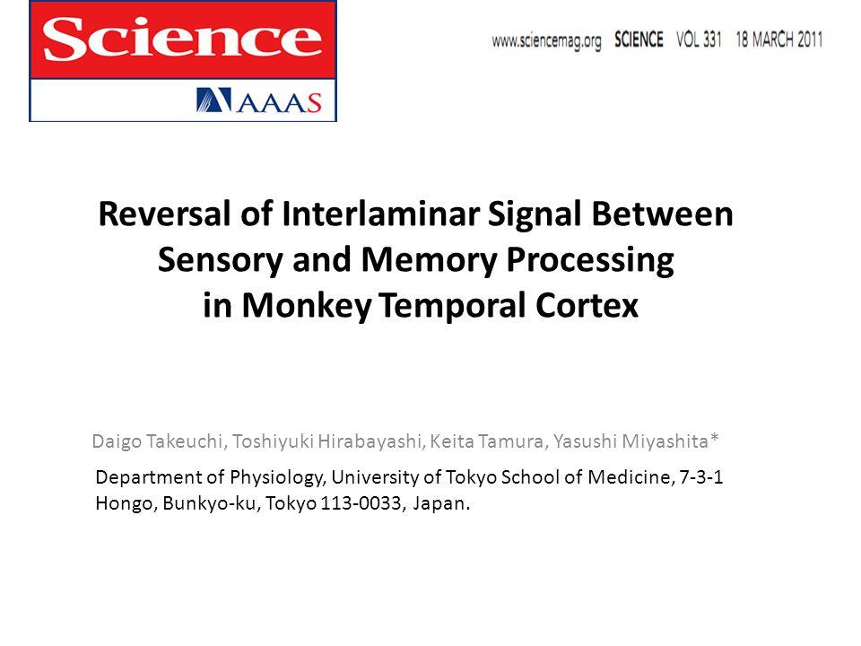 Reversal of Interlaminar Signal Between Sensory and Memory Processing in Monkey Temporal Cortex Daigo Takeuchi, Toshiyuki Hirabayashi, Keita Tamura, Yasushi Miyashita* Department of Physiology, University of Tokyo School of Medicine, 7-3-1 Hongo, Bunkyo-ku, Tokyo 113-0033, Japan.