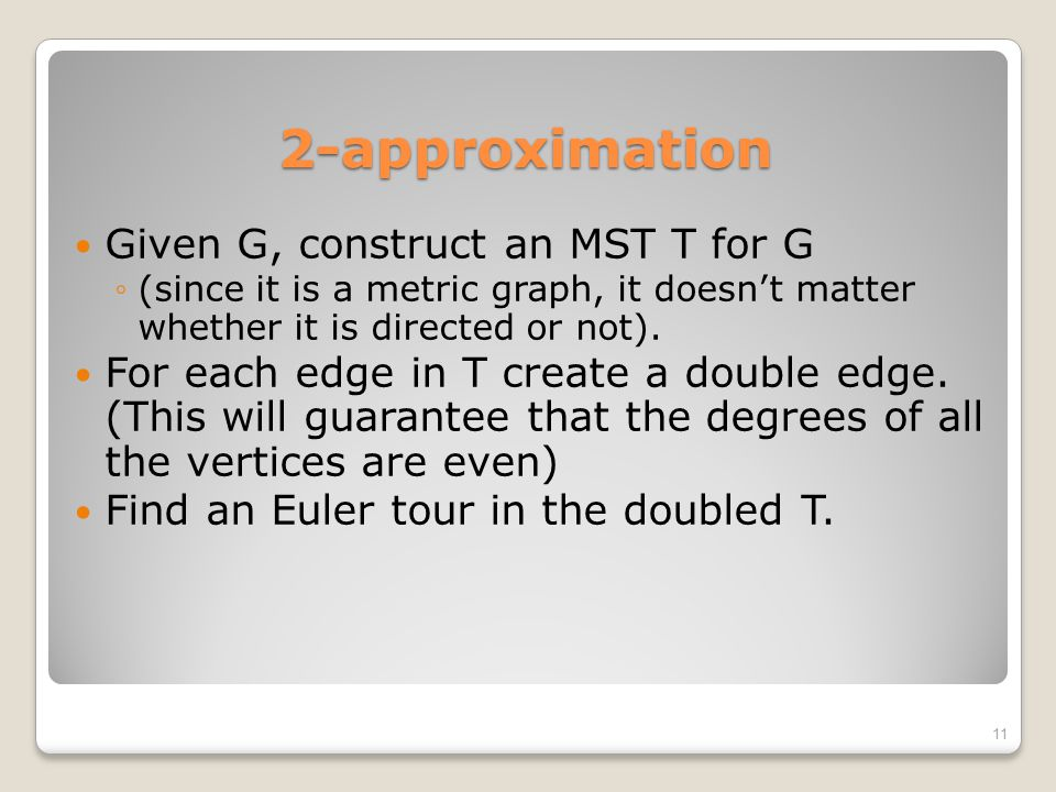 2-approximation Given G, construct an MST T for G ◦(since it is a metric graph, it doesn't matter whether it is directed or not). For each edge in T c