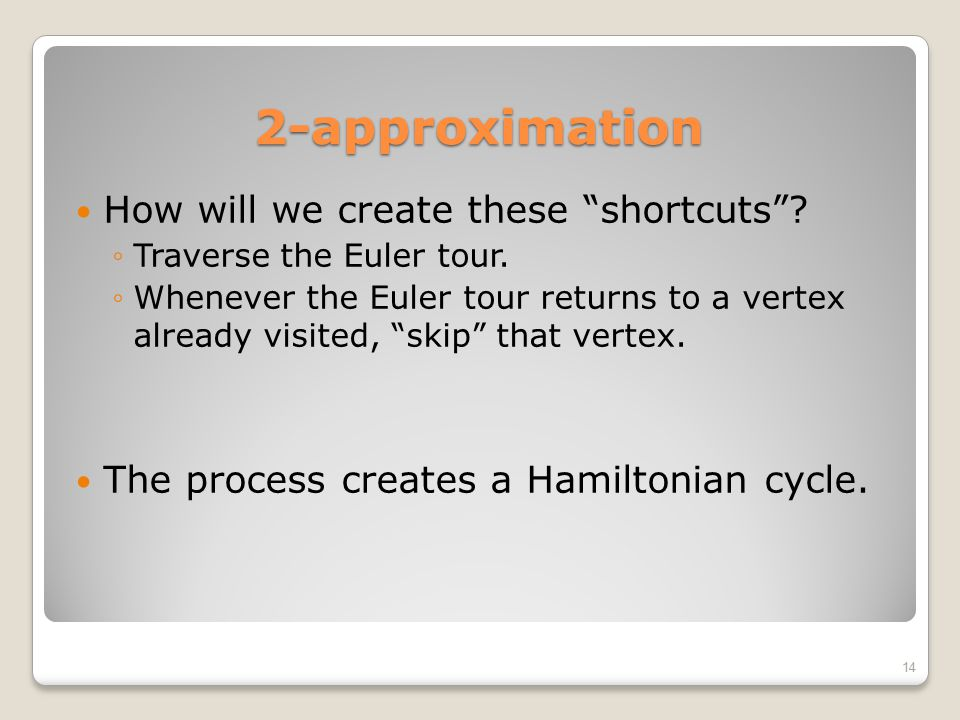"""2-approximation How will we create these """"shortcuts""""? ◦Traverse the Euler tour. ◦Whenever the Euler tour returns to a vertex already visited, """"skip"""" t"""
